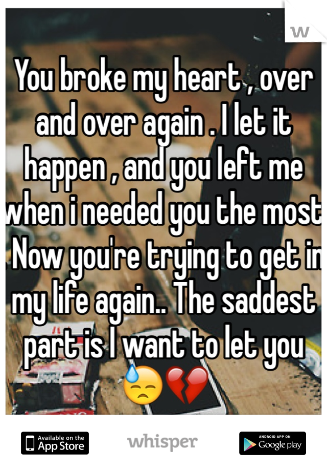 You broke my heart , over and over again . I let it happen , and you left me when i needed you the most . Now you're trying to get in my life again.. The saddest part is I want to let you 😓💔