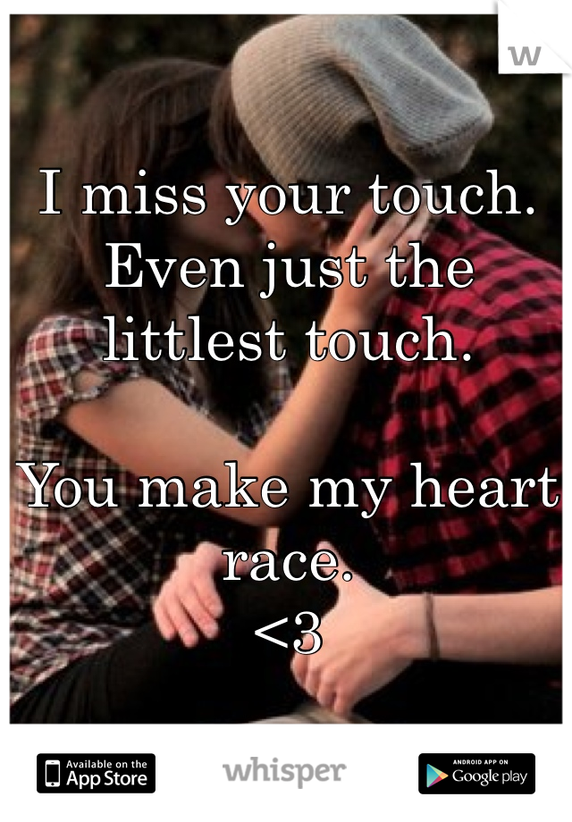 I miss your touch. Even just the littlest touch.  You make my heart race.  <3