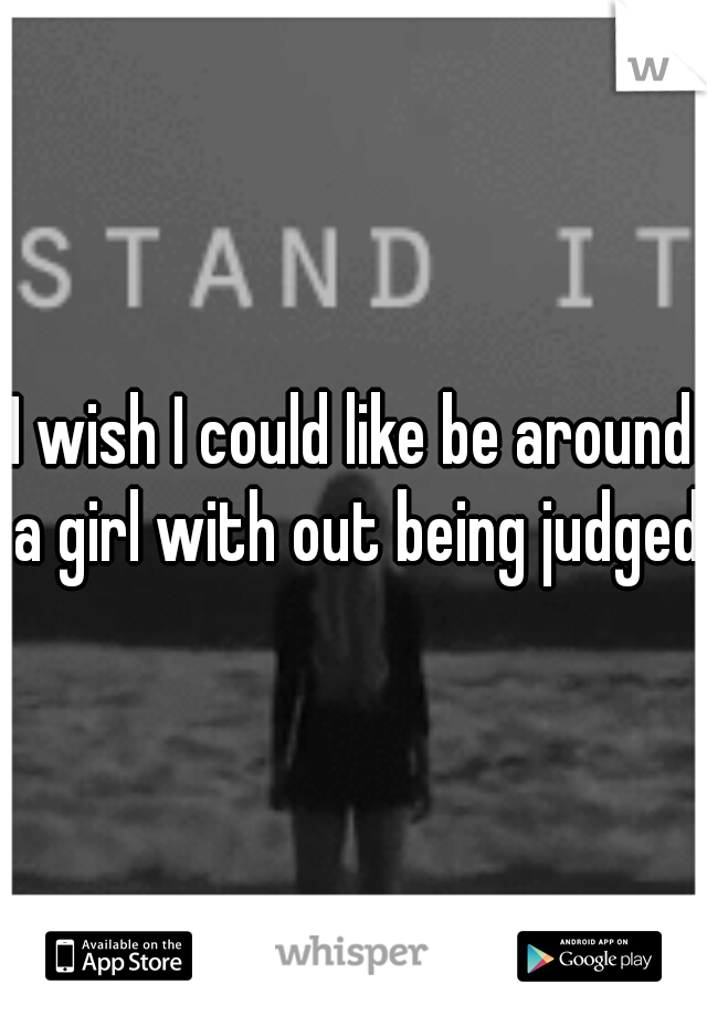 I wish I could like be around a girl with out being judged