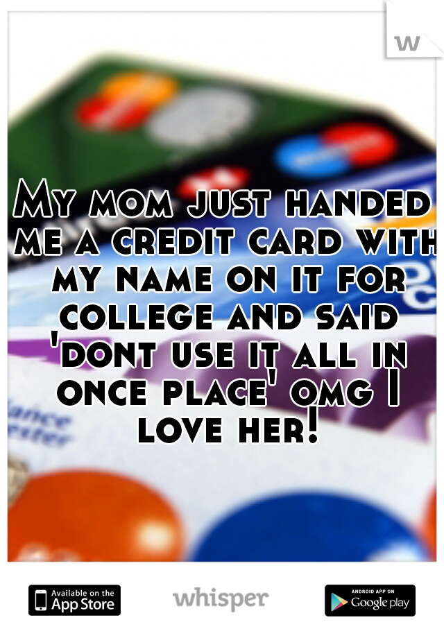 My mom just handed me a credit card with my name on it for college and said 'dont use it all in once place' omg I love her!