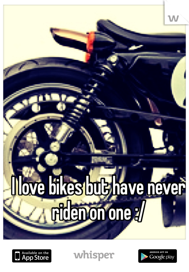 I love bikes but have never riden on one :/
