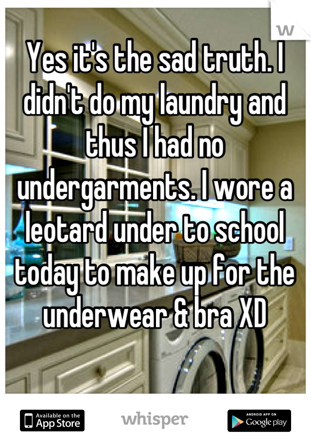 Yes it's the sad truth. I didn't do my laundry and thus I had no undergarments. I wore a leotard under to school today to make up for the underwear & bra XD
