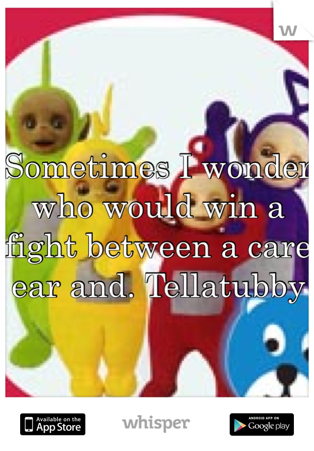 Sometimes I wonder who would win a fight between a care ear and. Tellatubby