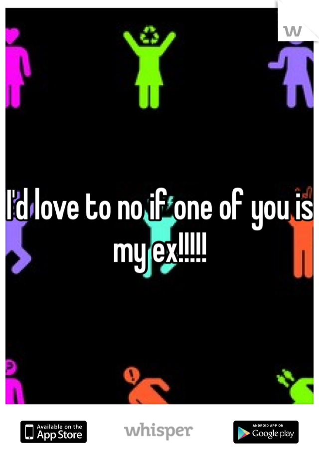 I'd love to no if one of you is my ex!!!!!