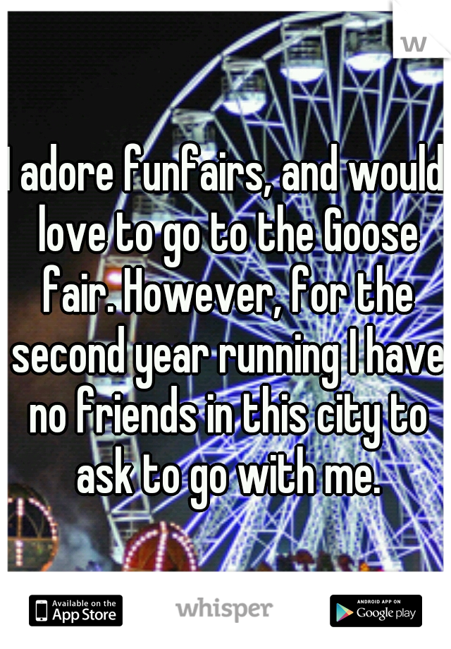 I adore funfairs, and would love to go to the Goose fair. However, for the second year running I have no friends in this city to ask to go with me.