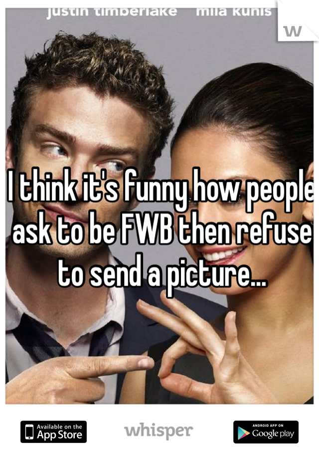 I think it's funny how people ask to be FWB then refuse to send a picture...