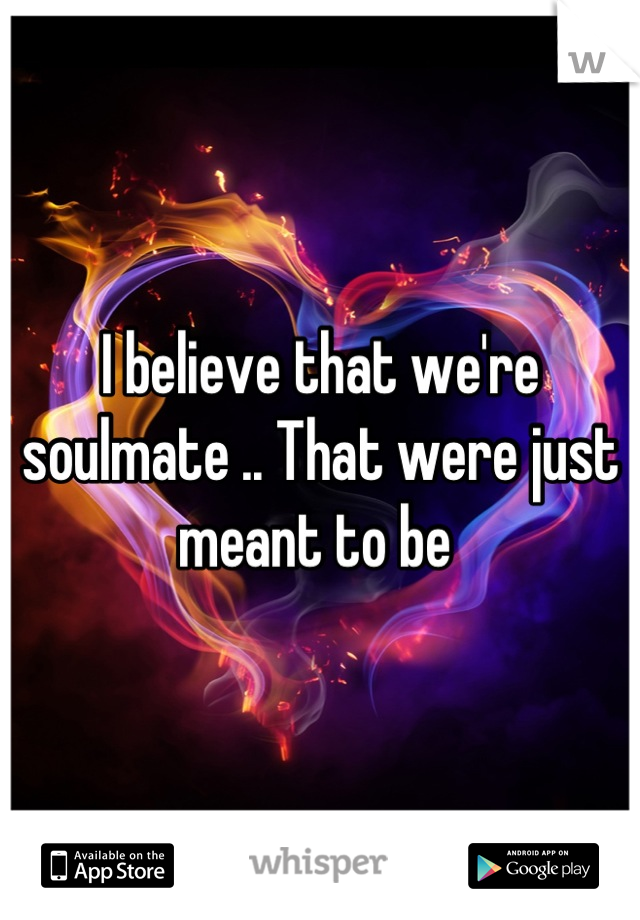 I believe that we're soulmate .. That were just meant to be