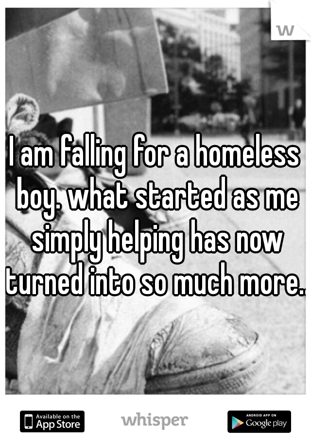 I am falling for a homeless boy. what started as me simply helping has now turned into so much more...