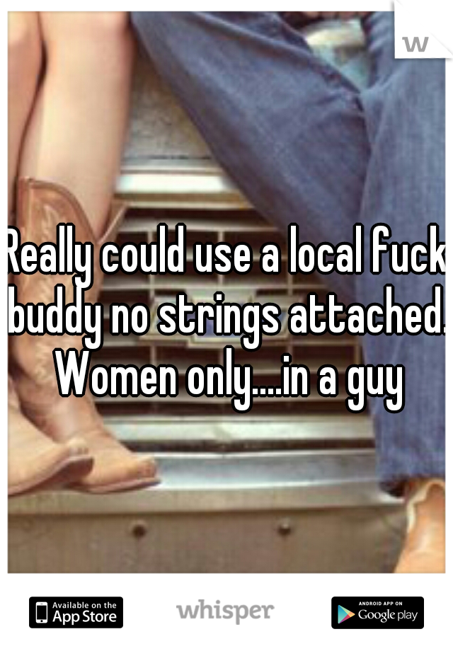 Really could use a local fuck buddy no strings attached. Women only....in a guy