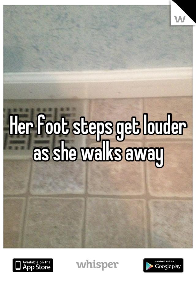 Her foot steps get louder as she walks away