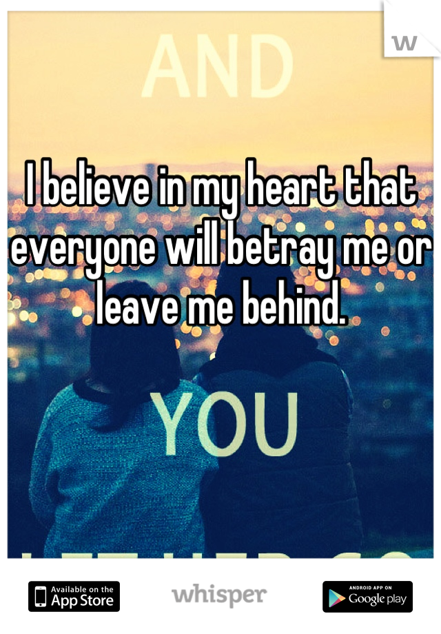 I believe in my heart that everyone will betray me or leave me behind.
