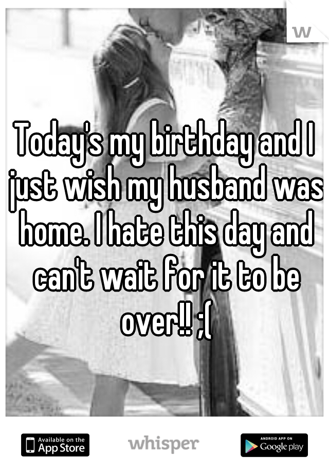 Today's my birthday and I just wish my husband was home. I hate this day and can't wait for it to be over!! ;(