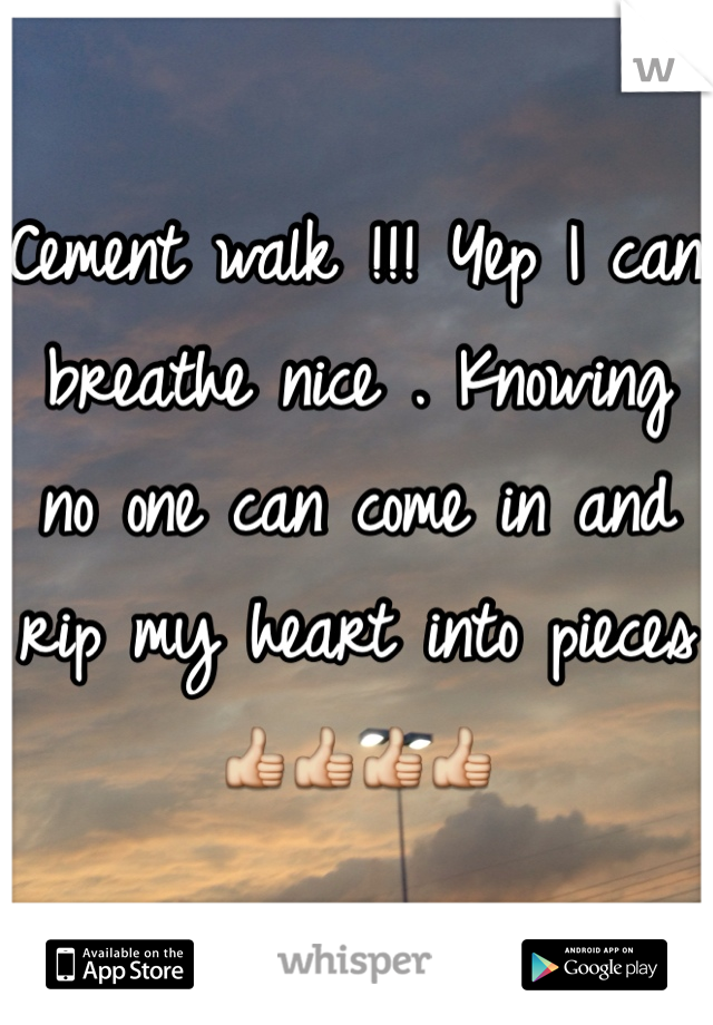 Cement walk !!! Yep I can breathe nice . Knowing no one can come in and rip my heart into pieces👍👍👍👍