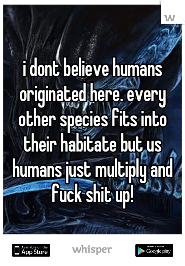 i dont believe humans originated here. every other species fits into their habitate but us humans just multiply and fuck shit up!