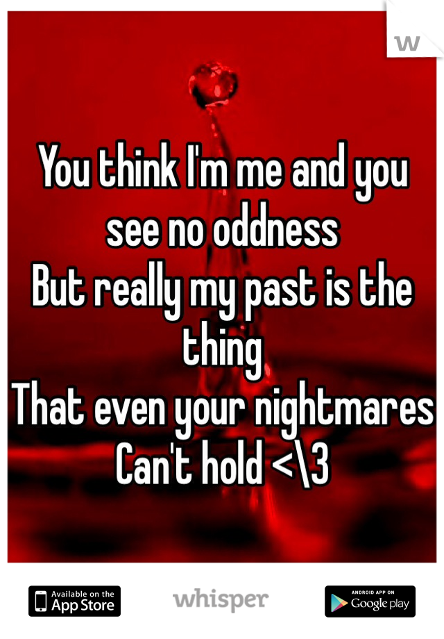 You think I'm me and you see no oddness But really my past is the thing  That even your nightmares  Can't hold <\3