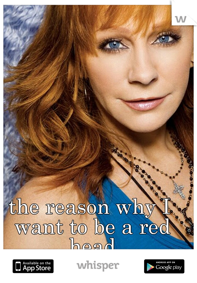 the reason why I want to be a red head