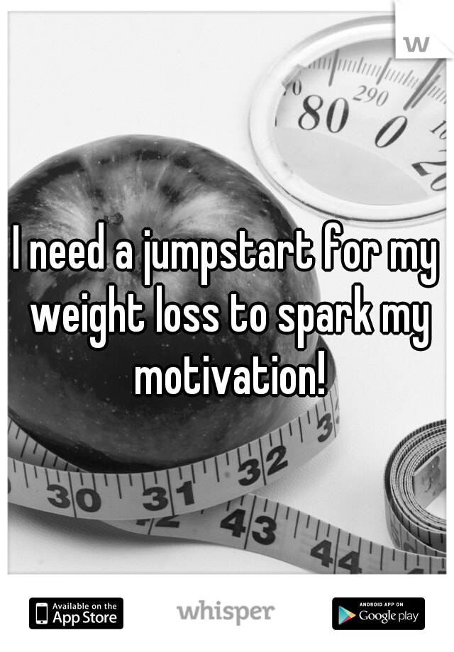 I need a jumpstart for my weight loss to spark my motivation!