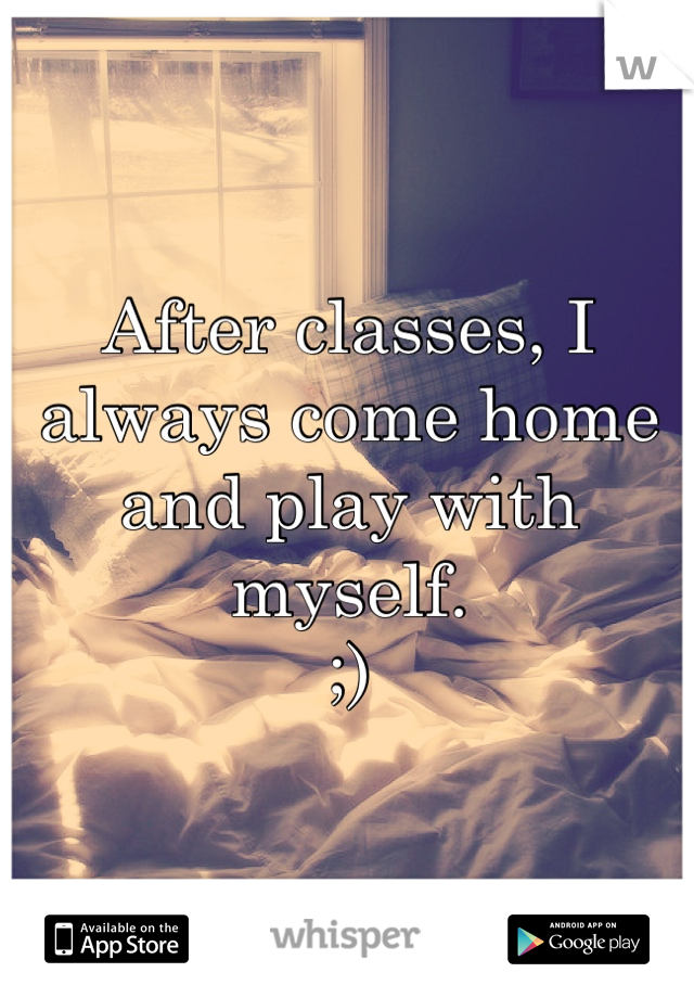 After classes, I always come home and play with myself.  ;)