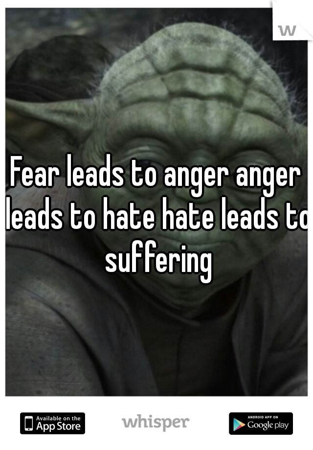 Fear leads to anger anger leads to hate hate leads to suffering