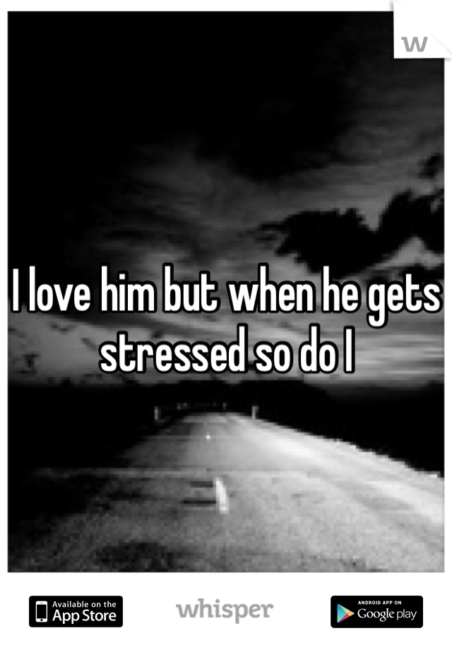I love him but when he gets stressed so do I