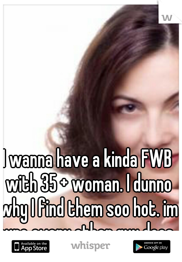 I wanna have a kinda FWB with 35 + woman. I dunno why I find them soo hot. im sure every other guy does.