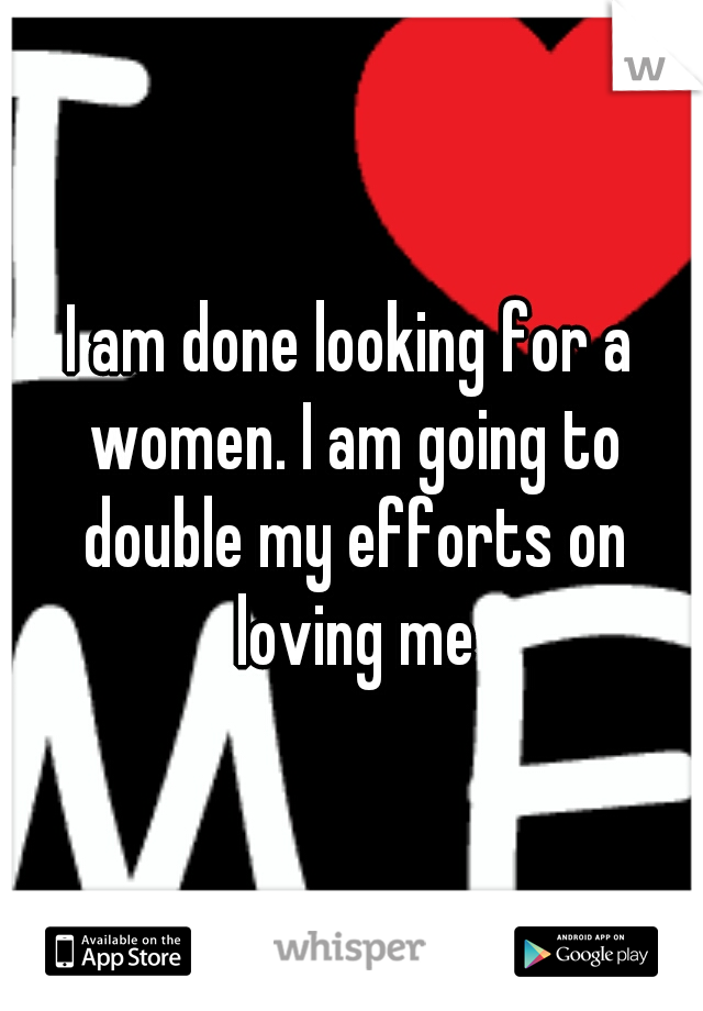 I am done looking for a women. I am going to double my efforts on loving me