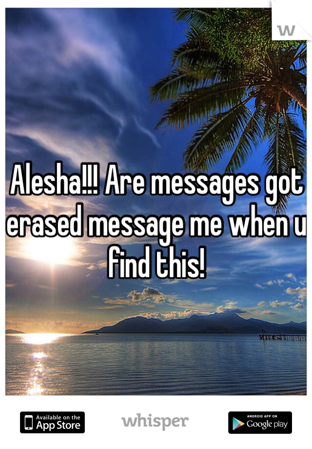 Alesha!!! Are messages got erased message me when u find this!