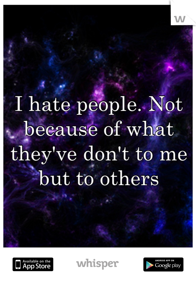 I hate people. Not because of what they've don't to me but to others