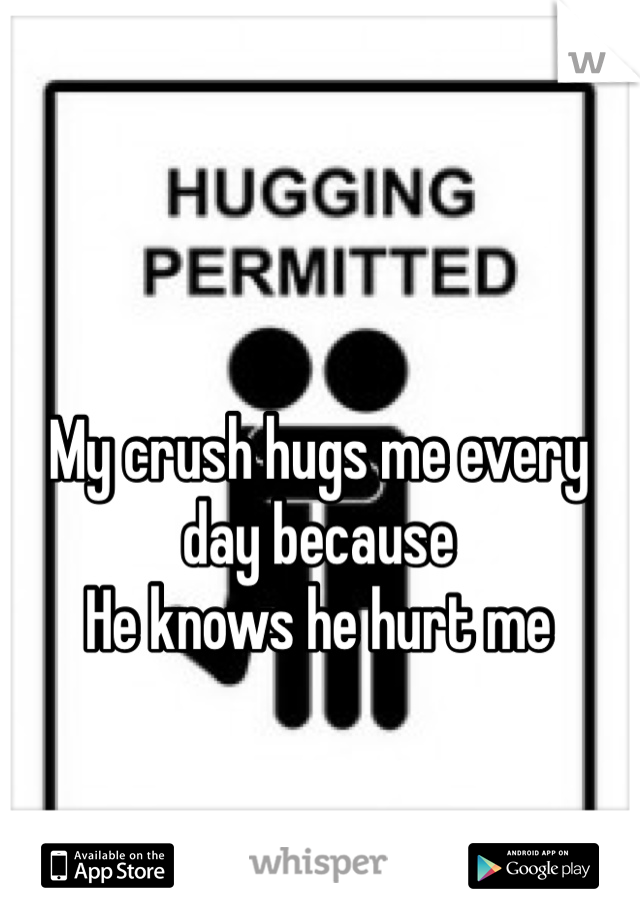 My crush hugs me every day because He knows he hurt me