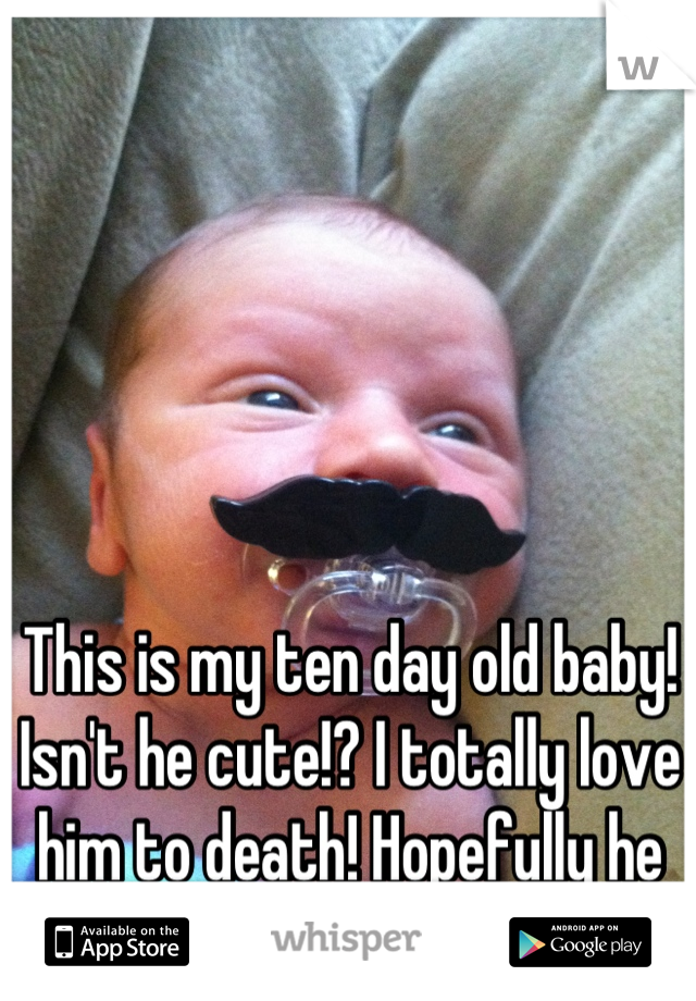 This is my ten day old baby! Isn't he cute!? I totally love him to death! Hopefully he looks like me :)