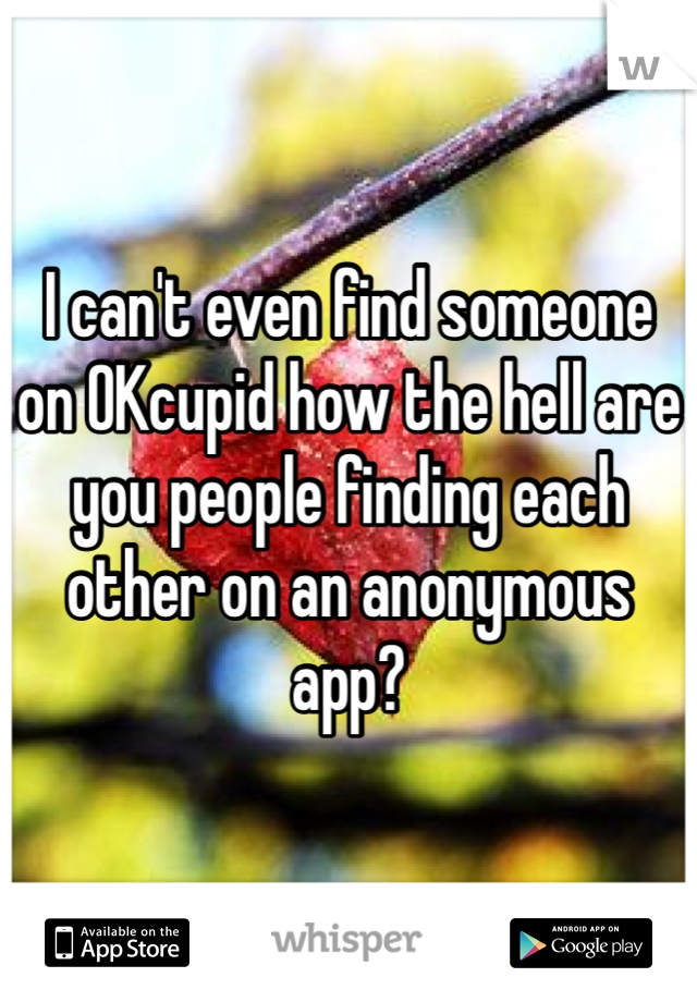 I can't even find someone on OKcupid how the hell are you people finding each other on an anonymous app?