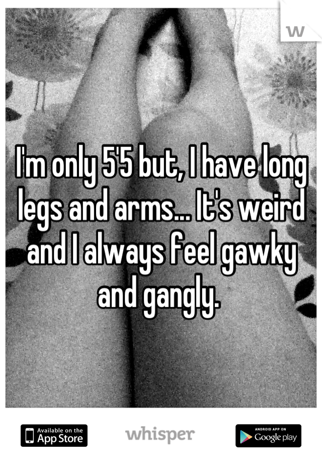 I'm only 5'5 but, I have long legs and arms... It's weird and I always feel gawky and gangly.