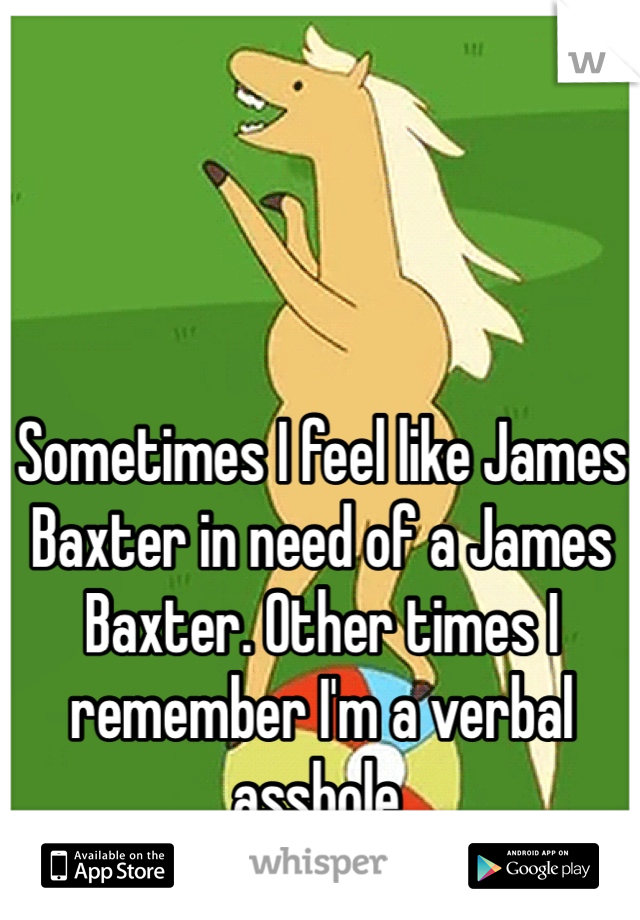 Sometimes I feel like James Baxter in need of a James Baxter. Other times I remember I'm a verbal asshole.