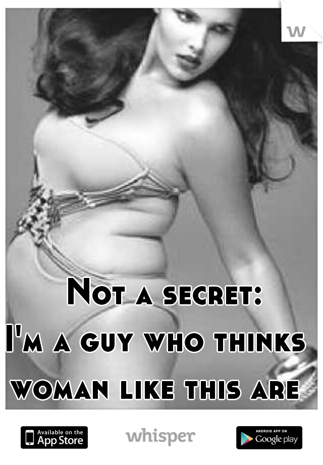 Not a secret:     I'm a guy who thinks woman like this are beautiful.