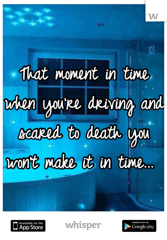 That moment in time when you're driving and scared to death you won't make it in time...