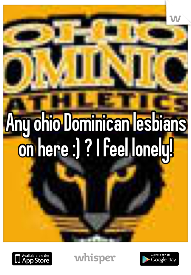Any ohio Dominican lesbians on here :) ? I feel lonely!