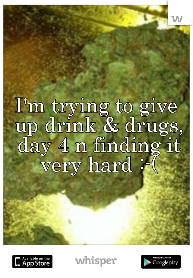 I'm trying to give up drink & drugs, day 4 n finding it very hard :-(