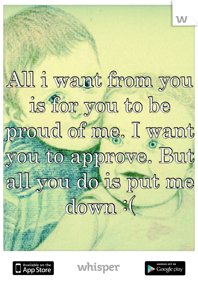 All i want from you is for you to be proud of me. I want you to approve. But all you do is put me down :(