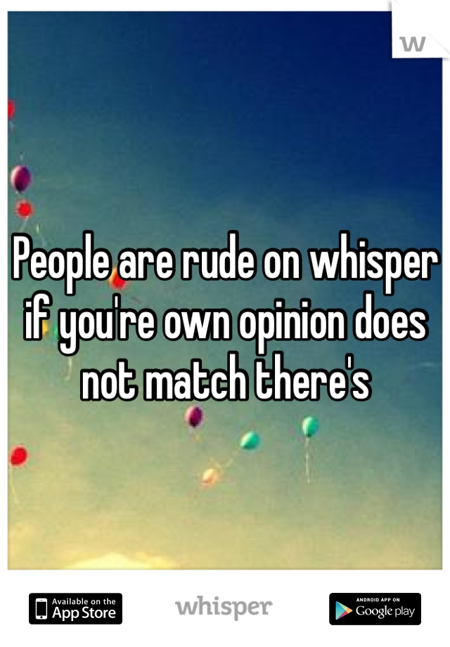 People are rude on whisper if you're own opinion does not match there's