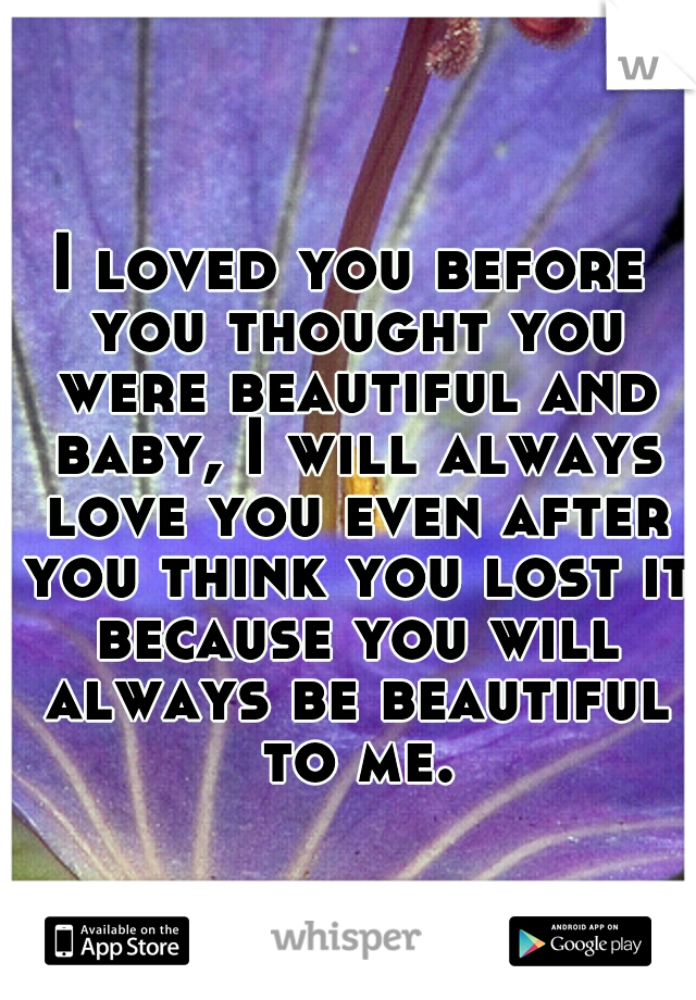 I loved you before you thought you were beautiful and baby, I will always love you even after you think you lost it because you will always be beautiful to me.