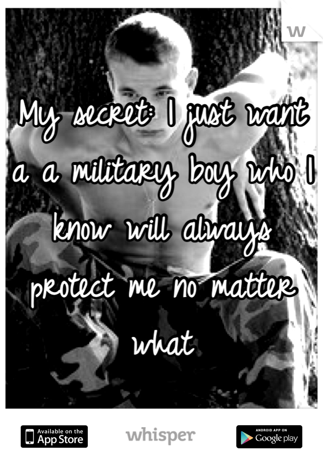 My secret: I just want a a military boy who I know will always protect me no matter what