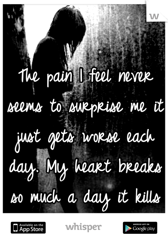 The pain I feel never seems to surprise me it just gets worse each day. My heart breaks so much a day it kills me.