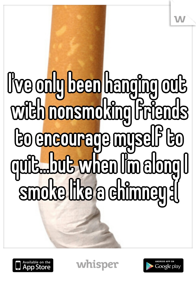 I've only been hanging out with nonsmoking friends to encourage myself to quit...but when I'm along I smoke like a chimney :(