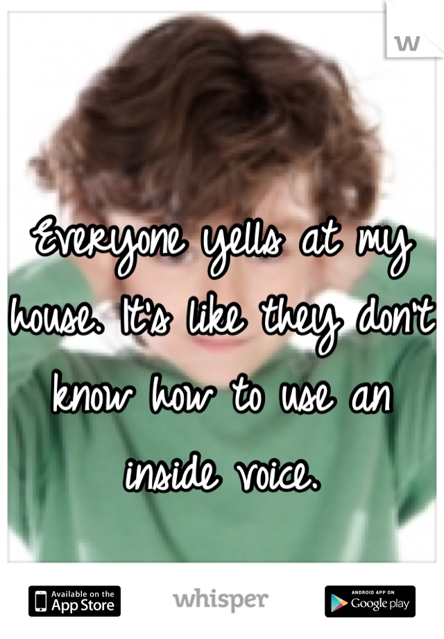 Everyone yells at my house. It's like they don't know how to use an inside voice.