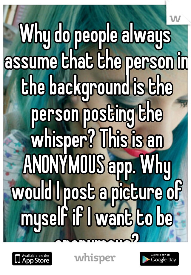Why do people always assume that the person in the background is the person posting the whisper? This is an ANONYMOUS app. Why would I post a picture of myself if I want to be anonymous?