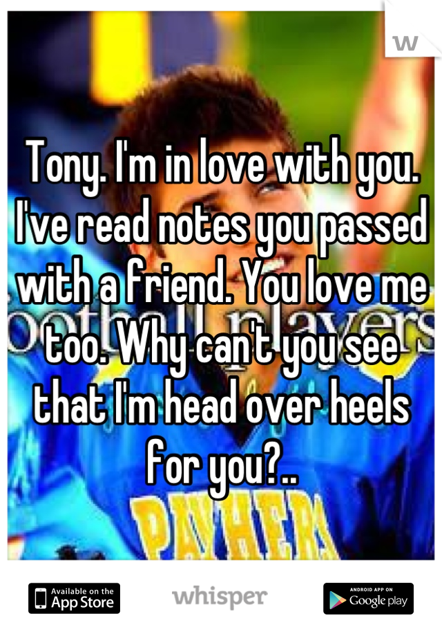 Tony. I'm in love with you. I've read notes you passed with a friend. You love me too. Why can't you see that I'm head over heels for you?..