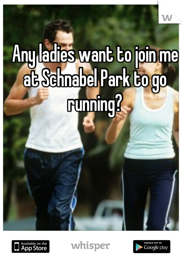 Any ladies want to join me at Schnabel Park to go running?