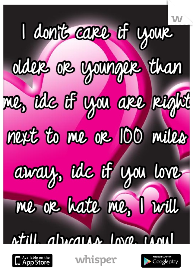 I don't care if your older or younger than me, idc if you are right next to me or 100 miles away, idc if you love me or hate me, I will still always love you!