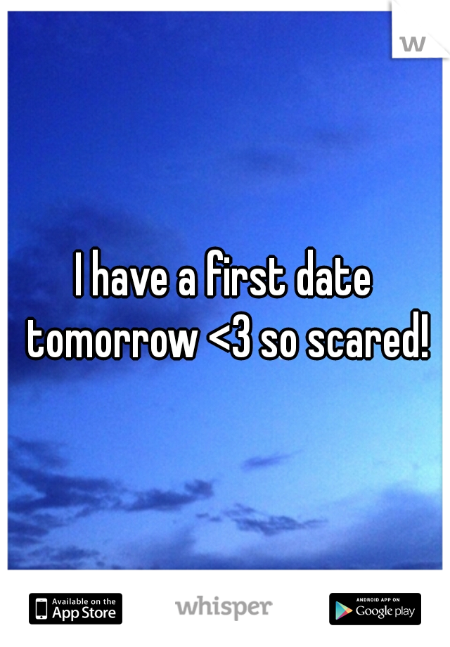 I have a first date tomorrow <3 so scared!