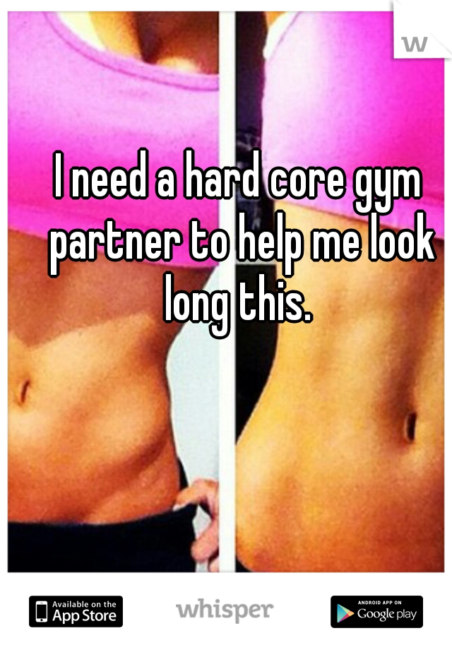 I need a hard core gym partner to help me look long this.